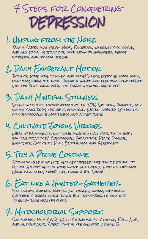 Seven Steps for Conquering Depression - 1. Unplug from the noise; 2. Daily exuberant motion; 3. Daily mindful stillness; 4. Captivate joyous virtues; 5. Try a pride costume; 6. Eat like a hunter/gatherer; 7. Mitochondrial support
