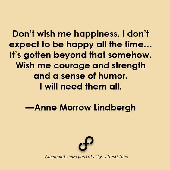 Don't Wish Me Happiness. I Don't Expect to be Happy All The Time... It's Gotten Beyond That Somehow. Wish Me Courage and Strength and a Good Sense of Humor. I Will Need Them All