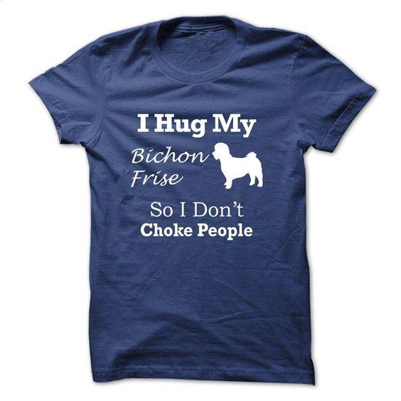 I hug my Bichon Frise so i dont choke people – TT5 T Shirt, Hoodie, Sweatshirts - t shirt designs #shirt #hoodie