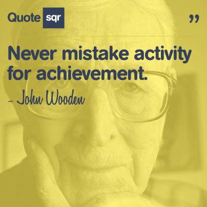 Never mistake activity for achievement...  - John Wooden