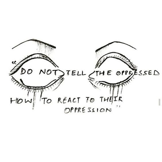"""""""Do not tell the oppresses how to react to their oppression"""""""
