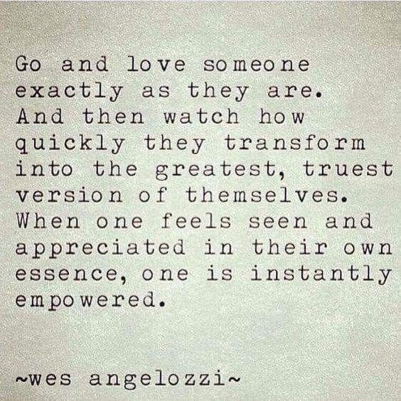Love someone as they are. Empower those you love.