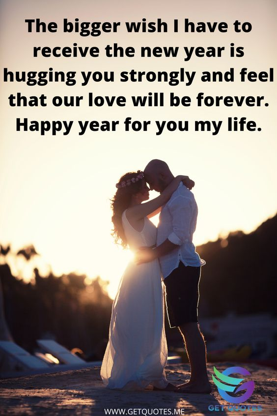 The bigger wish I have to receive the new year is hugging you strongly and feel that our love will be forever. Happy year for you my life