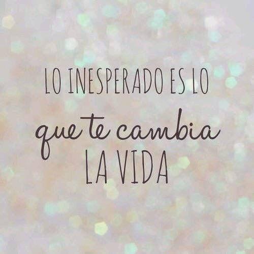 Lo inesperado es lo que te cambia la vida
