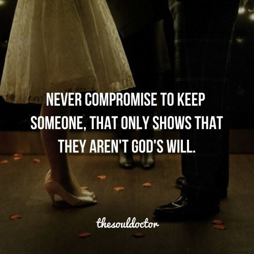 Never compromise to keep someone, that only shows that they are not God's will.: