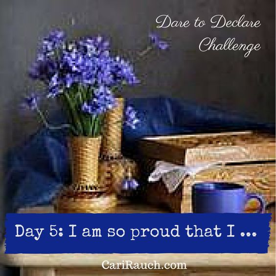Dare to Declare 30 day Challenge Day 5:  I am so proud that I....  It's a 30 day challenge to declare what we love & enjoy about ourselves, our lives and the world. Complete the phrase in the comments below - so we can celebrate together.