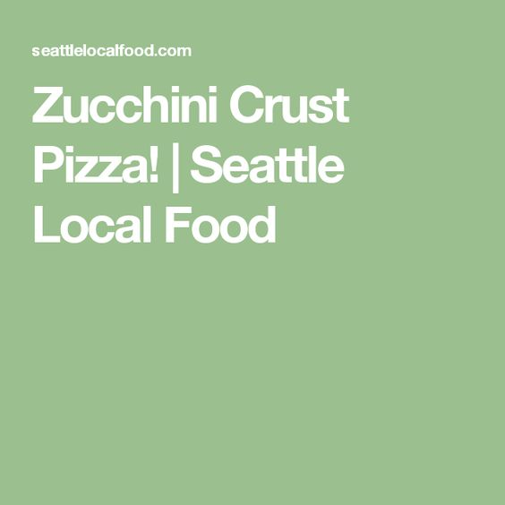 Zucchini Crust Pizza! | Seattle Local Food