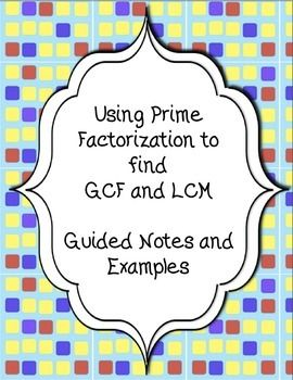 7 pages of notes and guided examples teaching how to find prime factorization and then use it to find GCF and LCM.  Great for a math notebook or a stand alone lesson.