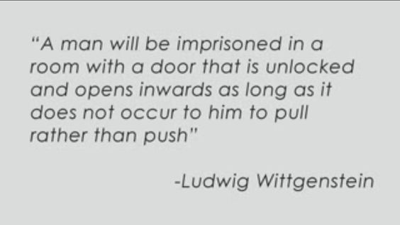 """Man will be imprisoned in a room with a door that is unlocked and opens inwards as long as it does not occur to him to pull rather than push."" Ludwig Wittgenstein"