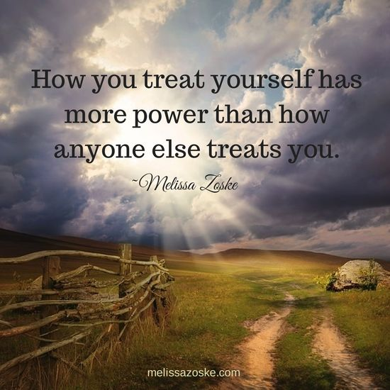 """""""How you treat yourself has more power than how anyone else treats you."""" - Melissa Zoske 