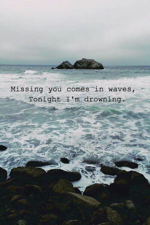 Missing you comes in waves, tonight I'm drowning. #onelove #missingyou