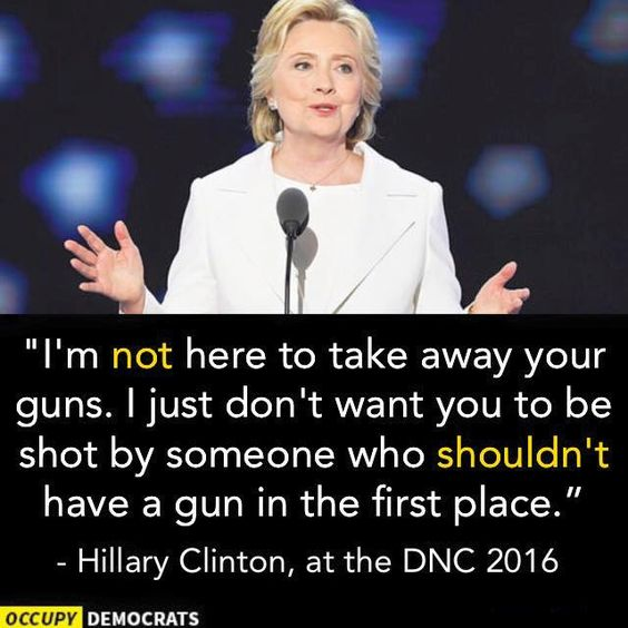 I'm not here to take away your guns, I just don't want you to shot by someone who shouldn't have a gun in the first place. Hillary Clinton