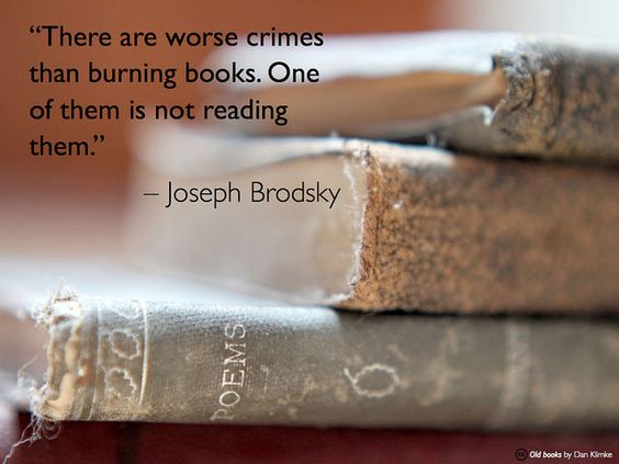 There are worse crimes than burning books. One of them is not reading them.  ~ Joseph Brodsky.   So true!