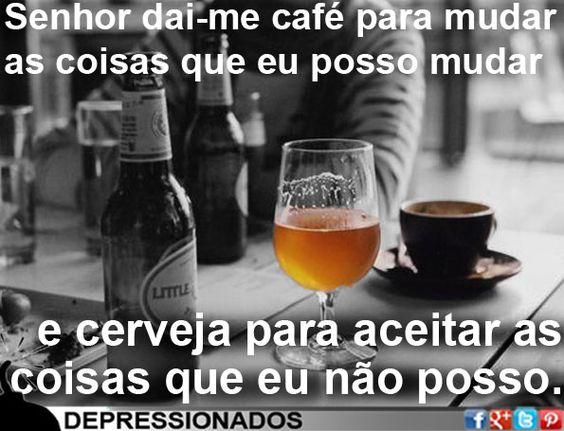 Senhor dai-me café para mudar as coisas que eu posso mudar e cerveja para aceitar as coisas que eu não posso.