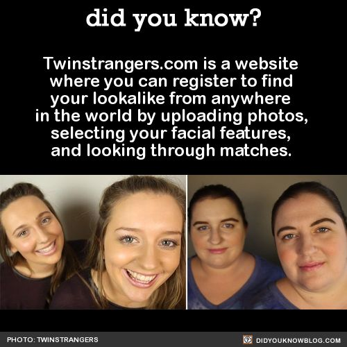 Twinstrangers.com is a website where you can register to find your lookalike from anywhere in the world by uploading photos, selecting your facial features, and looking through matches. Source: