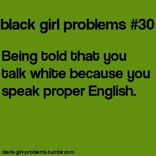 """Guys..this seriously gets annoying! People get so annoying like """"You talk like a white girl!"""" And i'm just like """"-.- First of all,i AM actually white and second of all..how is TALKING proper being WHITE?"""" Can someone explain to me when talking proper means you have to be/act like a white person?"""