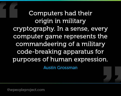 Computers had their origin in military cryptography—in a sense, every computer game represents the commandeering of a military code-breaking apparatus for purposes of human expression. ― Austin Grossman