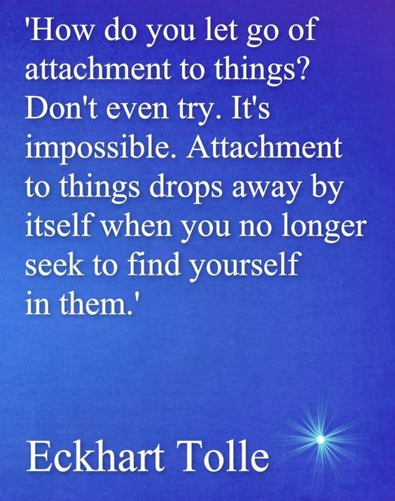 Attachment to things drop away..... Eckhart Tolle