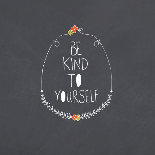 Be kind to yourself  so true I'm learning to speak positively to myself and wow it so helps. How is it helpful to anyone when you beat yourself up??  One of the best things you can do for the ones you love, is to be kind to yourself.:
