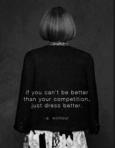 If you can't be better than your competition, just dress better... Anna Wintour fashion quote