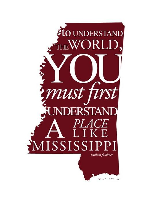 """To understand the world, you must first understand a place like Mississippi."" - William Faulkner"