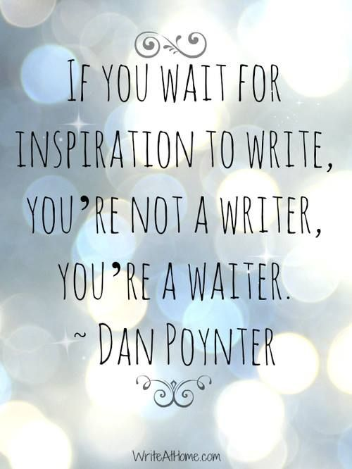 If you wait for inspiration to write, you're not a writer, you're a waiter. -Dan Poynter: