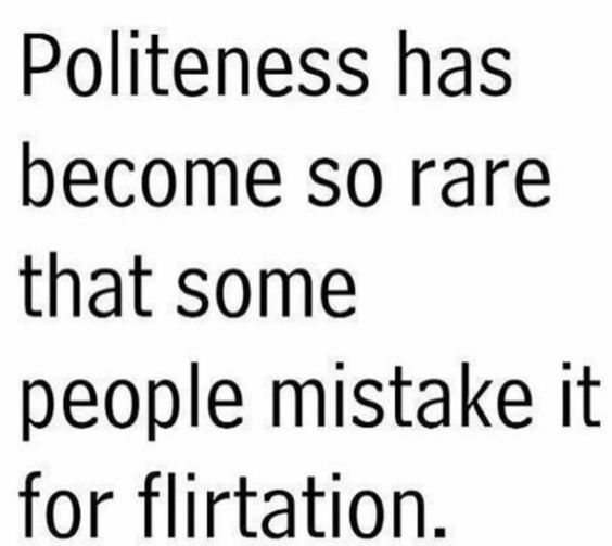 Politeness is so rare that people take it for flirtation