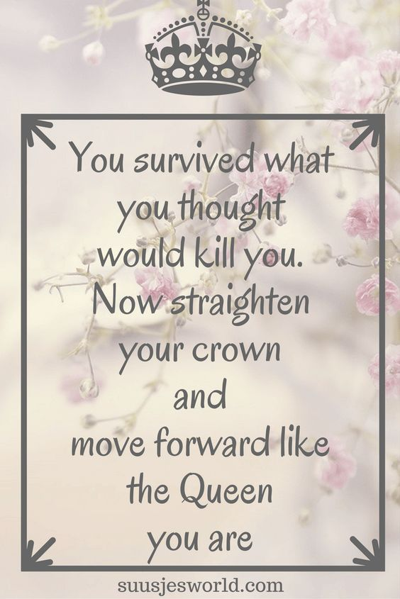 You survived what you thought would kill you. Now straighten your crown and move forward like the Queen you are: