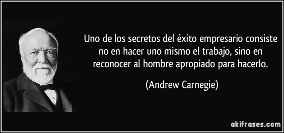 Uno de los secretos del éxito empresario consiste no en hacer uno mismo el trabajo, sino en reconocer al hombre apropiado para hacerlo. (Andrew Carnegie)
