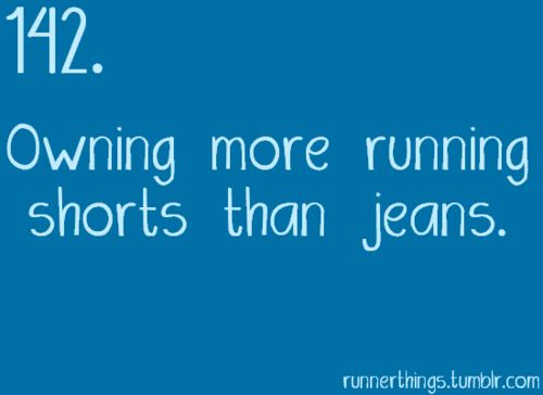 You know you're a runner when you own more running shorts than jeans. So true!