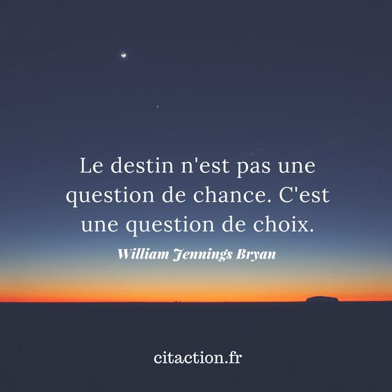 """Le destin n'est pas une question de chance. C'est une question de choix."" William Jennings Bryan"