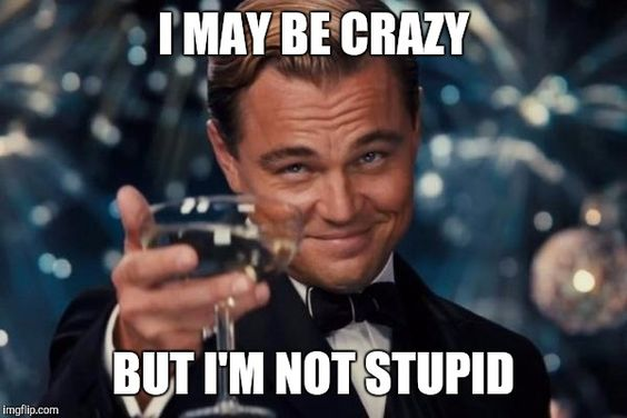 I may be crazy but I'm not stupid.