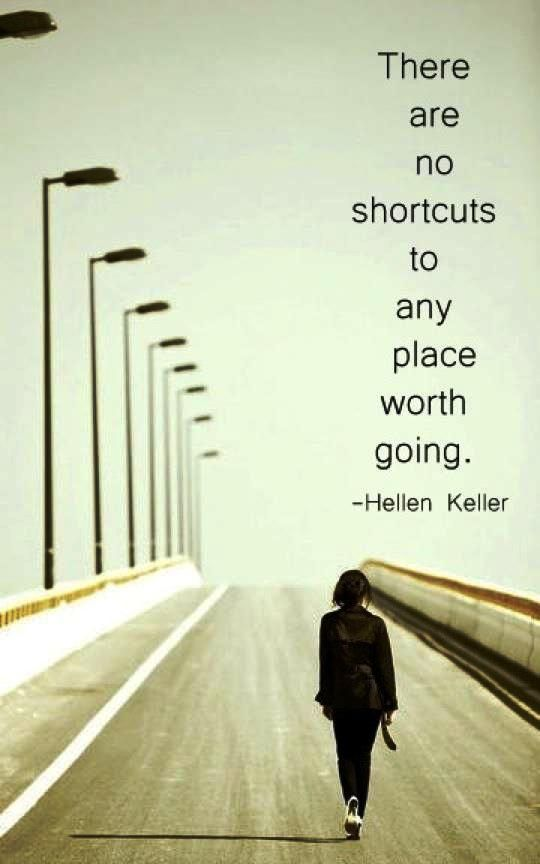 There are no shortcuts to a place worth going. -Helen Keller