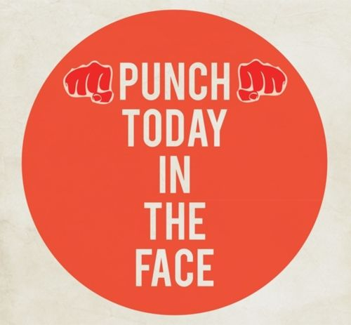 Punch today right in the face