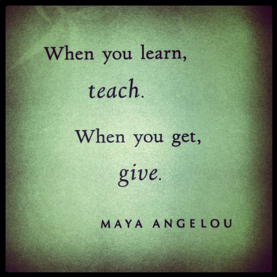 When you learn, teach. When you get, give. ~Maya Angelou   Words of Wisdom