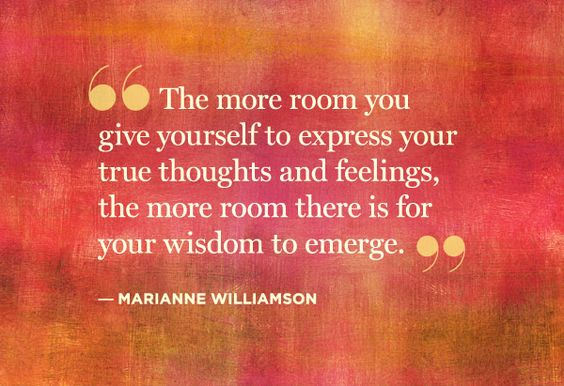 the more room you give yourself to express your trrue thoughts & feelings, the more room there is for your wisdom to emerge.  ~marianne williamson #quote