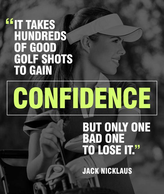 An inspirational golf quote about confidence, building it and losing it. Good to keep in mind when you've had a bad day at the golf course. By Jack Nicklaus. Found on http://benchcraftcompany.com/golf-quotes