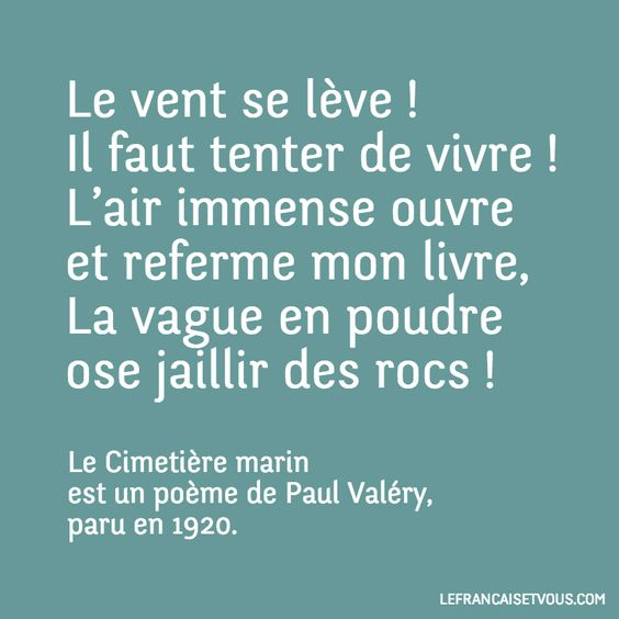The wind is rising! We must try to live! The huge air opens and shuts my book: the wave Dares to explode out of the rocks in reeking Spray.  Le Cimetière marin -Paul Valéry