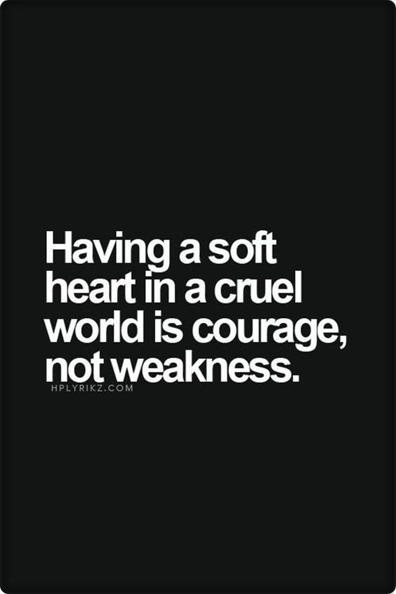 Having a soft heart in a cruel world is courage, nor weakness. #quotes
