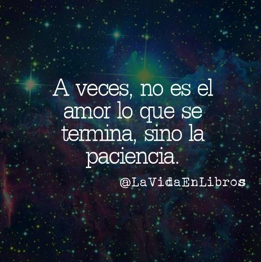 A veces no es el amor lo que se termina, sino la paciencia. #frases