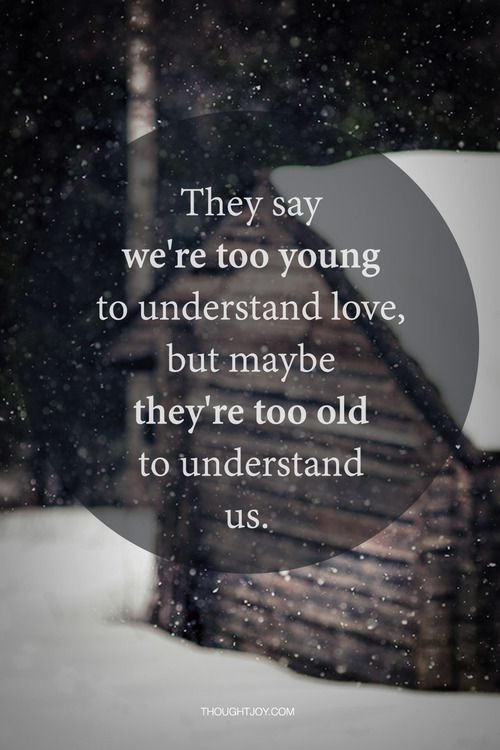 They say we're too young to understand love, but maybe they're too old to understand us, you said the same thing when you was young so don't judge us
