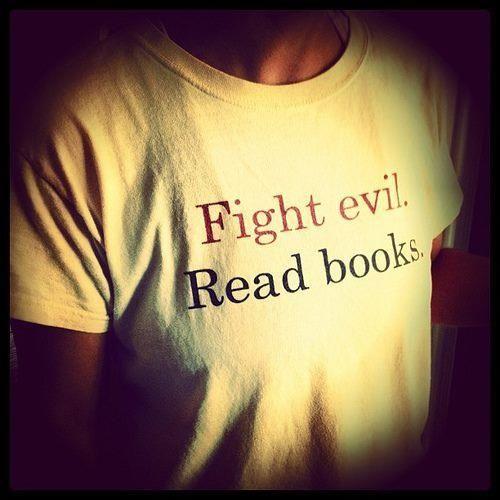 Fight evil. Read books.