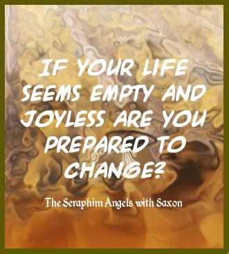 If your life seems empty and joyless are you prepared to change?  Are you prepared to fight for your life and allow your passion to rise? The Seraphim Angels