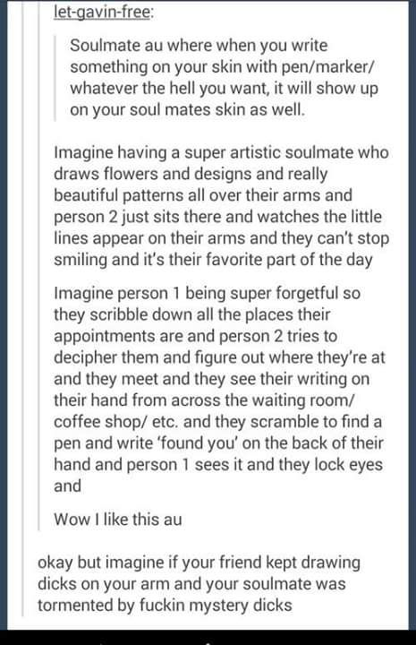 usuk// Arthur constantly wears long sleeves and everyone gets suspicious but it's just because his soulmate is this adorkable idiot who kEEPS WRITING CUTE THINGS AND RANDOM POINTLESS QUESTIONS AND TALKS ABOUT ANYTHING AND EVERYTHING BUT THEN HE ALSO DRAWS DICKS ON HIS SKIN A LOT APPARENTLY .