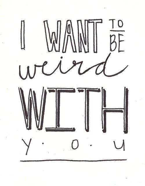 Weird with you :) there's nothing like being able to be completely comfortable with someone.