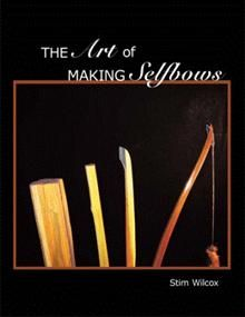 The Art of Making Selfbows - Stim Wilcox : AuthorHouse