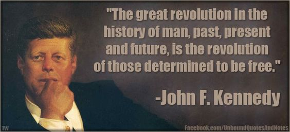 """The great revolution in the history of man, past, present and future, is the revolution of those determined to be free. "" ~ John F. Kennedy"