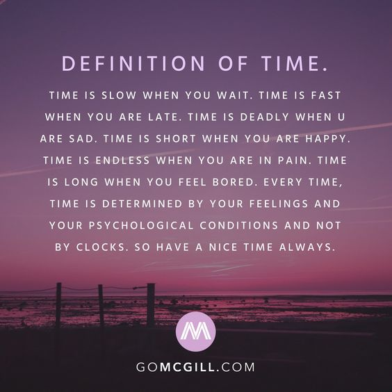 Definition of time. Time is slow when you wait. Time is fast when you are late. Time is deadly when u are sad. Time is short when you are happy. Time is endless when you are in pain. Time is long when you feel bored. Every time, time is determined by your feelings and your psychological conditions and not by clocks. So have a nice time always.  #simplereminders #quotes #definition #time #slow #patience #late #sad #short #happy #pain #feelings #clocks #nice #inspiration