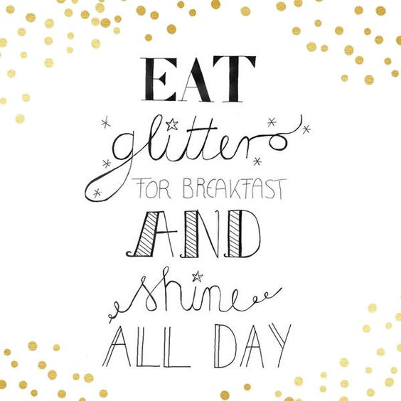 eat glitter for breakfast and shine all day #type #quote   http://www.jolie.de/bildergalerien/motto-des-tages-2734549.html