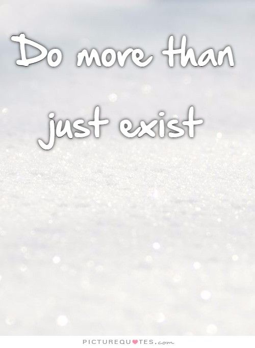 Do more than just exist | PictureQuotes.com: